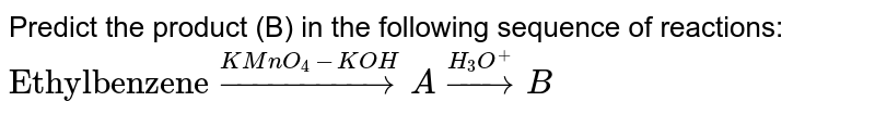 """Predict the product (B) in the following sequence of reactions: <br> `""""Ethylbenzene"""" overset(KMnO_(4)-KOH)to A overset(H_(3)O^(+))to B`"""