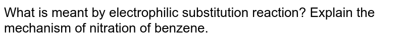 What is meant by electrophilic substitution reaction? Explain the mechanism of nitration of benzene.