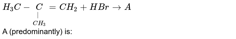 `H_(3)C-underset(CH_(3))underset( )C=CH_(2)+HBr to A` <br> A (predominantly) is: