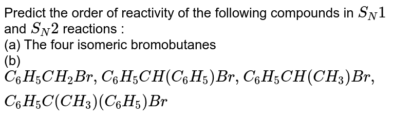 Predict the order of reactivity of the following compounds in `S_(N)1` and `S_(N)2` reactions : <br> (a) The four isomeric bromobutanes <br> (b) `C_(6)H_(5)CH_(2)Br, C_(6)H_(5)CH(C_(6)H_(5))Br, C_(6)H_(5)CH(CH_(3))Br, C_(6)H_(5)C(CH_(3))(C_(6)H_(5))Br`
