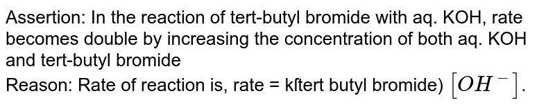 Assertion: In the reaction of tert-butyl bromide with aq. KOH, rate becomes double by increasing the concentration of both aq. KOH and tert-butyl bromide <br> Reason: Rate of reaction is, rate = kſtert butyl bromide) `[OH^(-)]`.