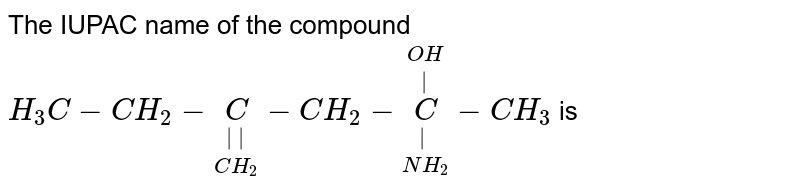 The IUPAC name of the compound <br> `H_(3)C-CH_(2)-underset(CH_(2))underset(||)(C)-CH_(2)-underset(NH_(2))underset(|)overset(OH)overset(|)(C)-CH_(3)` is