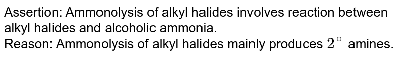 Assertion: Ammonolysis of alkyl halides involves reaction between alkyl halides and alcoholic ammonia. <br> Reason: Ammonolysis of alkyl halides mainly produces `2^(@)` amines.