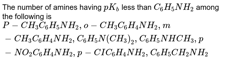 The number of amines having `pK_(b)` less than `C_(6)H_(5)NH_(2)` among the following is <br> `P-CH_(3) C_(6)H_(5)NH_(2), o-CH_(3)C_(6)H_(4)NH_(2), m-CH_(3)C_(6)H_(4)NH_(2), C_(6)H_(5)N (CH_(3)) _(2), C_(6)H_(5)NHCH_(3), p-NO_(2)C_(6)H_(4)NH_(2), p-CIC_(6)H_(4)NH_(2), C_(6)H_(5)CH_(2)NH_(2)`