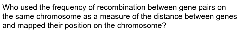 Who used the frequency of recombination between gene pairs on the same chromosome as a measure of the distance between genes and mapped their position on the chromosome?