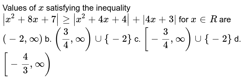 Values of `x` satisfying the inequality `|x^2+8x+7|geq|x^2+4x+4|+|4x+3|` for `x in  R` are `(-2,oo)` b. `(3/4,oo)uu{-2}`  c. `[-3/4,oo)uu{-2}` d. `[-4/3,oo)`