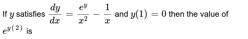 If `y` satisfies `(dy)/(dx)=(e^(y))/(x^(2))-(1)/(x)` and `y(1)=0` then the value of `e^(y(2))` is