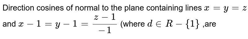 Direction cosines of normal to the plane containing lines `x=y=z` and `x-1=y-1=(z-1)/(-1)` (where `d in R-{1}` ,are