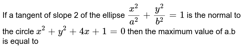 If a tangent of slope 2 of the ellipse `(x^(2))/(a^(2))+(y^(2))/(b^(2))=1` is the normal to the circle `x^(2)+y^(2)+4x+1=0` then the maximum value of a.b is equal to