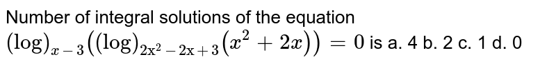 """Number of integral solutions of the equation `(log)_(x-3)((log)_(2""""x""""^2-2""""x""""+3)(x^2+2x))=0` is a. 4 b. 2 c. 1 d. 0"""