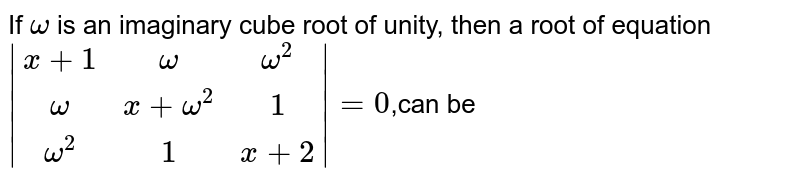 If `omega` is an imaginary cube root of unity, then a root of equation `|(x+1,omega,omega^2),(omega,x+omega^2,1),(omega^2,1,x+2)|=0`,can be