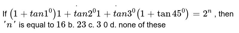 If `(1+t a n1^0)dot(1+t a n2^0)dot(1+t a n3^0)(1+tan45^0)=2^n` , then `' n '` is equal to `16` b. `23` c. `3` 0   d. none of these