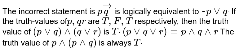 The incorrect statement is `pvecq` is logically equivalent to `~ pvvqdot`  If the truth-values of`p ,qr` are `T , F , T` respectively, then the truth   value of `(pvvq)^^(qvvr)` is `Tdot`   `(pvvqvvr)-= p^^ q^^ r`  The truth value of `p^^(p^^q)` is always `Tdot`