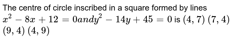 The centre of circle   inscribed in a square formed by lines `x^2-8x+12=0a n dy^2-14 y+45=0` is `(4,7)` `(7,4)` `(9,4)` `(4,9)`