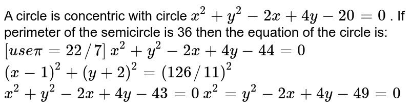 A circle is concentric with circle `x^2+y^2-2x+4y-20=0` . If perimeter of the semicircle is 36 then the equation of the circle   is: `[u s epi=22//7]`  `x^2+y^2-2x+4y-44=0`  `(x-1)^2+(y+2)^2=(126//11)^2`  `x^2+y^2-2x+4y-43=0`  `x^2=y^2-2x+4y-49=0`