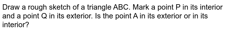 Draw a rough sketch of a triangle ABC. Mark   a point P in its interior and a point Q in its exterior. Is the point A in   its exterior or in its interior?