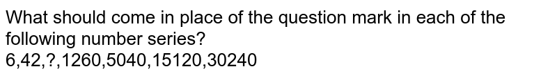 What should come in place of the question mark in each of the following number series? <br>  6,42,?,1260,5040,15120,30240