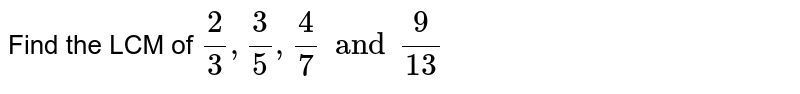 Find the LCM of `2/3 , 3/5 , 4/7 and 9/(13)`