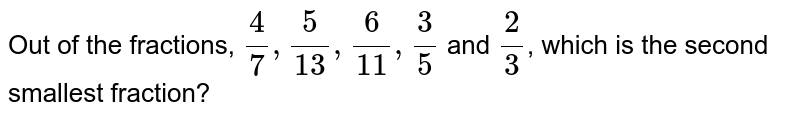 Out of the fractions, `( 4)/( 7) , ( 5)/( 13), ( 6)/( 11), ( 3)/( 5)` and `(2)/( 3)`, which is the second smallest fraction?