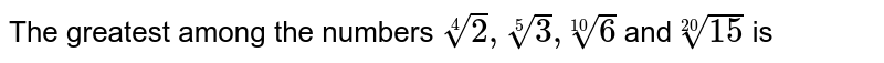 The greatest among the numbers `root(4)(2),root(5)(3),root(10)(6)` and `root(20) (15)` is