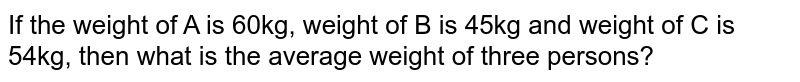If the weight of A is 60kg, weight of B is 45kg and weight of C is 54kg, then what is the average weight of three persons?