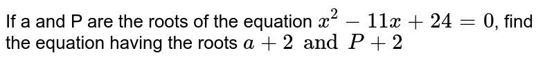 If a and P are the roots of the equation `x^2-11x + 24= 0`, find the equation having the roots `a + 2 and P +2`