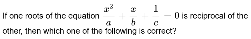 If one roots of the equation `(x^(2))/(a) + (x)/(b) + (1)/(c ) = 0` is reciprocal of the other, then which one of the following is correct?