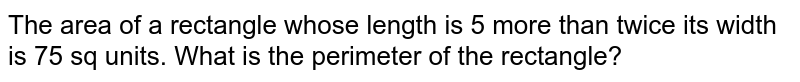 The area of a rectangle whose length is 5 more than twice its width is 75 sq units. What is the perimeter of the rectangle?