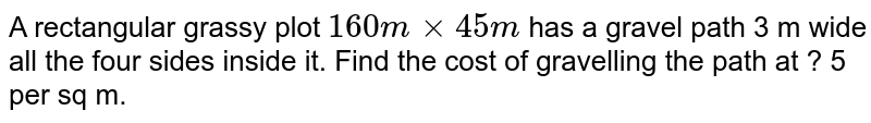 A rectangular grassy plot `160 m xx 45 m` has a gravel path 3 m wide all the four sides inside it. Find the cost of gravelling the path at ? 5 per sq m.