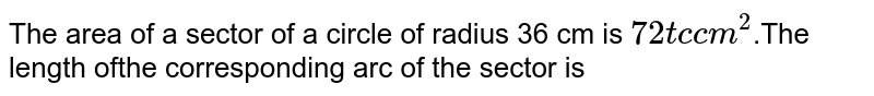 The area of a sector of a circle of radius 36 cm is `72 tc  cm^(2)`.The length ofthe corresponding arc of the sector is