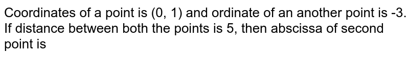 Coordinates of a point is (0, 1) and ordinate of an another point is -3. If distance between both the points is 5, then abscissa of second point is