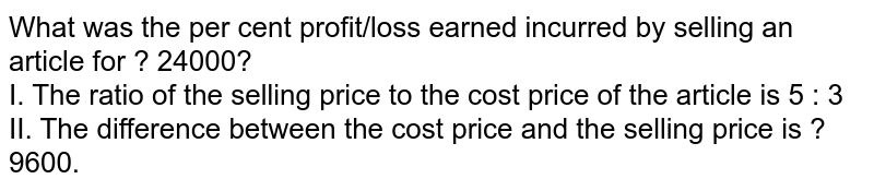 What was the per cent profit/loss earned incurred by selling an article for ? 24000? <br> I. The ratio of the selling price to the cost price of the article is 5 : 3 <br> II. The difference between the cost price and the selling price is ? 9600.