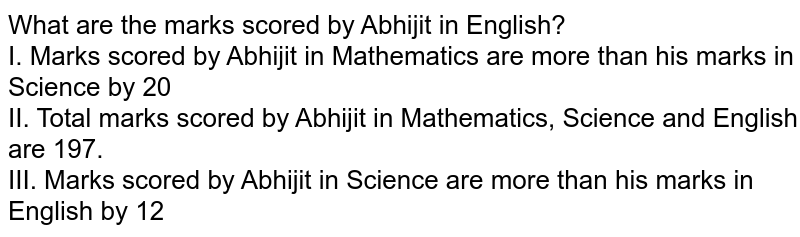 What are the marks scored by Abhijit in English?  <br> I. Marks scored by Abhijit in Mathematics are more than his marks in Science by 20 <br> II. Total marks scored by Abhijit in Mathematics, Science and English are 197. <br> III. Marks scored by Abhijit in Science are more than his marks in English by 12