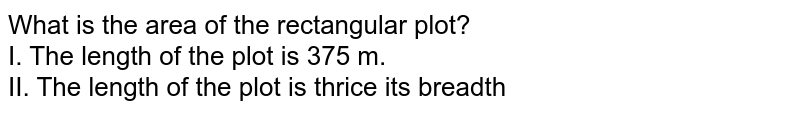 What is the area of the rectangular plot? <br> I. The length of the plot is 375 m. <br> II. The length of the plot is thrice its breadth