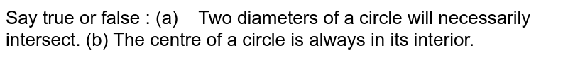 Say true or false : (a)   Two diameters of a circle will necessarily   intersect. (b) The   centre of a circle is always in its interior.