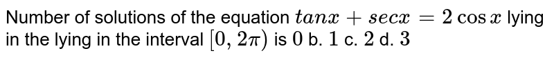 Number of solutions of the equation `t a n x+s e c x=2cos x` lying in the lying in the interval `[0,2pi)` is `0` b. `1` c. `2` d. `3`
