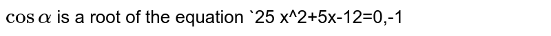 `cosalpha` is a root of the equation `25 x^2+5x-12=0,-1<x<0,` then the value of `s in2alpha` is: `24//25` b. `-12//25` c. `-24//25` d. `20//25`