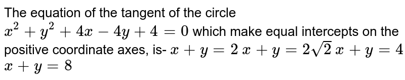 The equation of the tangent of the circle `x^2+y^2+4x-4y+4=0` which make equal intercepts on the positive coordinate axes, is- `x+y=2` `x+y=2sqrt(2)`  `x+y=4` `x+y=8`