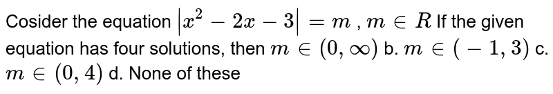 Cosider the equation ` x^2-2x-3 =m` , `m in R` If the given equation has four solutions, then a.`m in (0,oo)` b. `m in (-1,3)`  c. `m in (0,4)` d. None of these