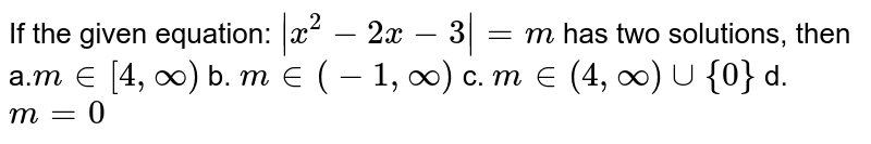 If the given equation: ` x^2-2x-2 =m` has two solutions, then a.`m in [4,oo)` b. `m in (-1,)`  c. `m in (4,oo)uu{0}` d. `m=0`