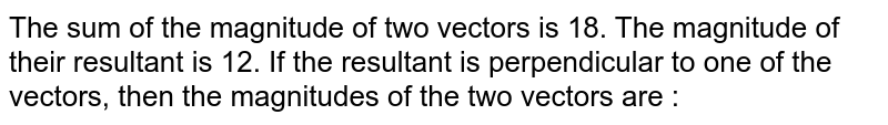 The sum of the magnitude of two vectors is 18. The magnitude of their resultant is 12. If the resultant is perpendicular to one of the vectors, then the magnitudes of the two vectors are :