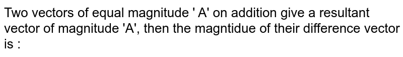 Two vectors of equal magnitude ' A' on addition give a resultant vector of magnitude 'A', then the magntidue of their difference vector is :