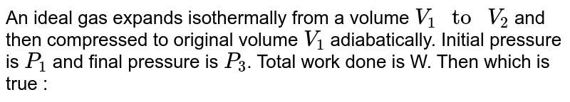 """An ideal gas expands isothermally from a volume `V_(1)"""" to """"V_(2)` and then compressed to original volume `V_(1)` adiabatically. Initial pressure is `P_(1)` and final pressure is `P_(3)`. Total work done is W. Then which is true :"""