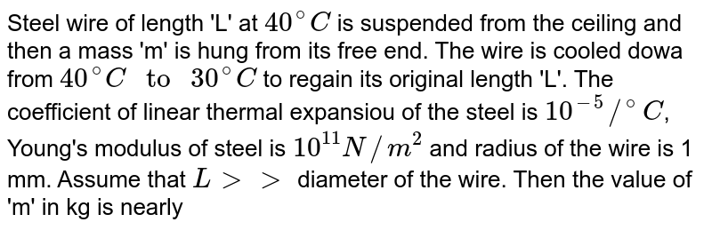 """Steel wire of length 'L' at `40^(@)C` is suspended from the ceiling and then a mass 'm' is hung from its free end. The wire is cooled dowa from `40^(@)C"""" to """"30^(@)C` to regain its original length 'L'. The coefficient of linear thermal expansiou of the steel is `10^(-5)//^(@)C`, Young's modulus of steel is `10^(11)N//m^(2)` and radius of the wire is 1 mm. Assume that `L gt gt` diameter of the wire. Then the value of 'm' in kg is nearly"""