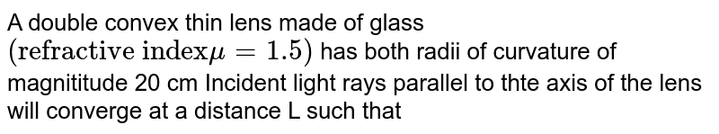 """A double convex thin lens made of glass `(""""refractive index"""" mu = 1.5)` has both radii of curvature of magnititude 20 cm Incident light rays parallel to thte axis of the lens will converge at a distance L such that"""