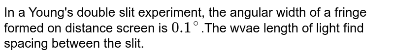 In a Young's double slit experiment, the angular width of a fringe formed on distance screen is `0.1^(@)`.The wvae length of light find spacing between the slit.