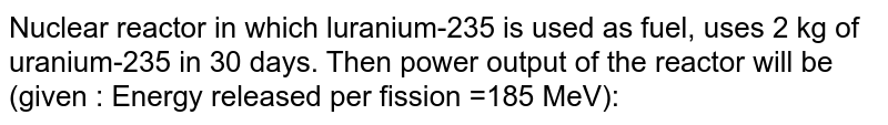 Nuclear reactor in which luranium-235 is used as fuel, uses 2 kg of uranium-235 in 30 days. Then power output of the reactor will be (given : Energy released per fission =185 MeV):
