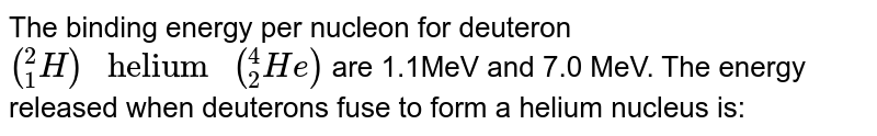 """The binding energy per nucleon for deuteron `(""""""""_(1)^(2)H)"""" helium """"(""""""""_(2)^(4)He)` are 1.1MeV and 7.0 MeV. The energy released when deuterons fuse to form a helium nucleus is:"""