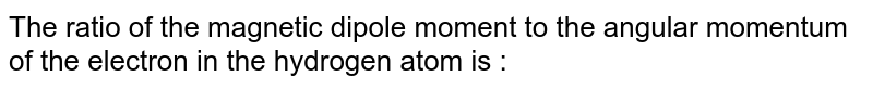 The ratio of the magnetic dipole moment to the angular momentum of the electron in the hydrogen atom is :