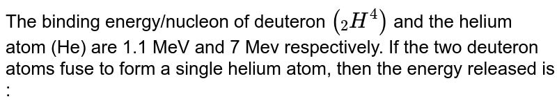 """The binding energy/nucleon of deuteron `(""""""""_(2)H^(4))` and the helium atom (He) are 1.1 MeV and 7 Mev respectively. If the two deuteron atoms fuse to form a single helium atom, then the energy released is :"""
